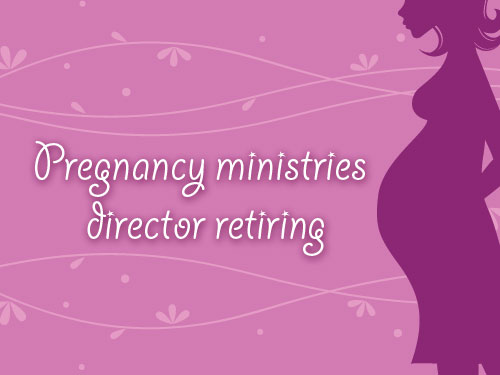 Pregnancy ministries director retiring