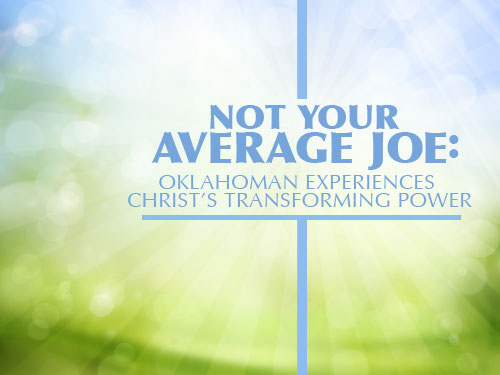 Not your average Joe: Oklahoman experiences Christ's transforming power