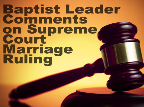Baptist Leader Comments on Supreme Court Marriage Ruling