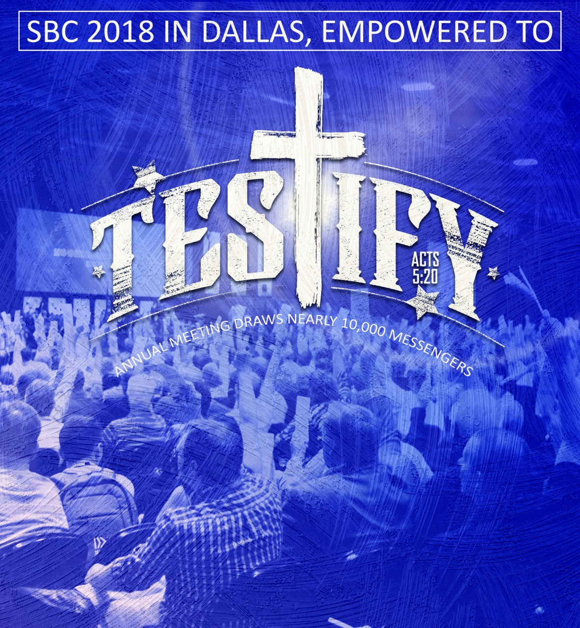 SBC 2018 in Dallas, empowered to 'testify': Annual Meeting draws nearly 10,000 messengers