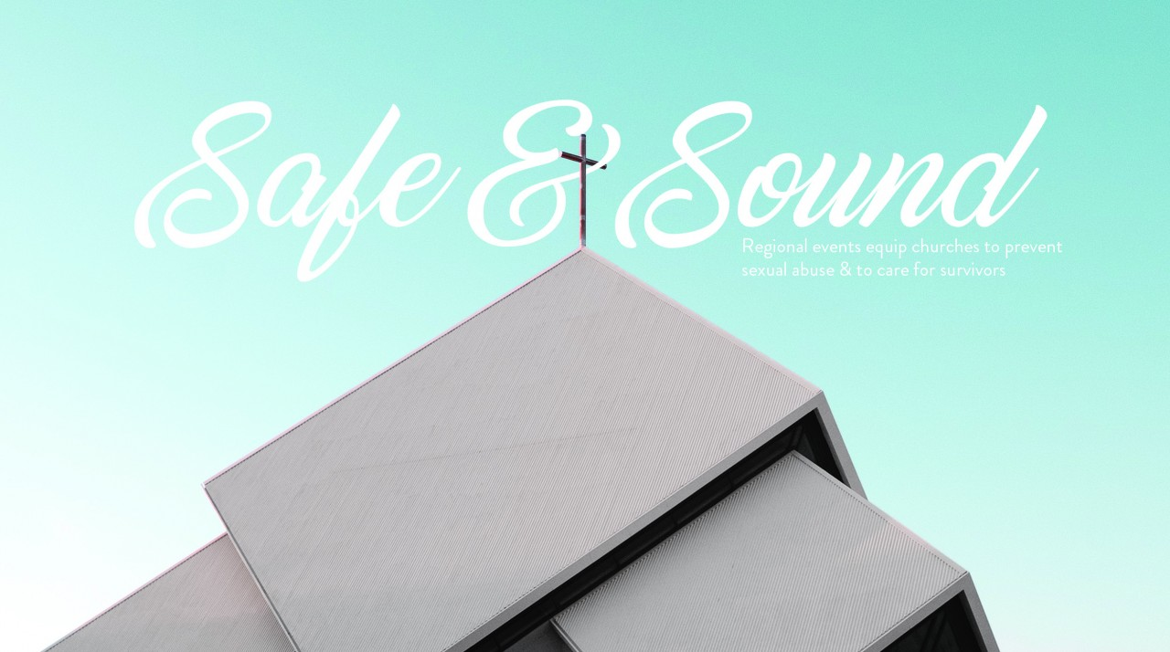 Safe and Sound: Regional events equip churches to prevent sexual abuse & to care for survivors